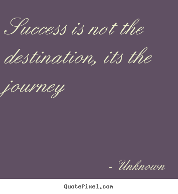 Success is not the destination, its the journey Unknown best success quote