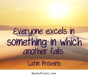 Success quotes - Everyone excels in something in which another fails.