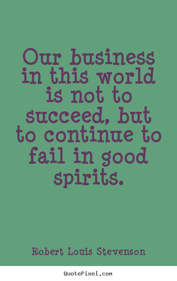 Success quotes - Our business in this world is not to succeed,..