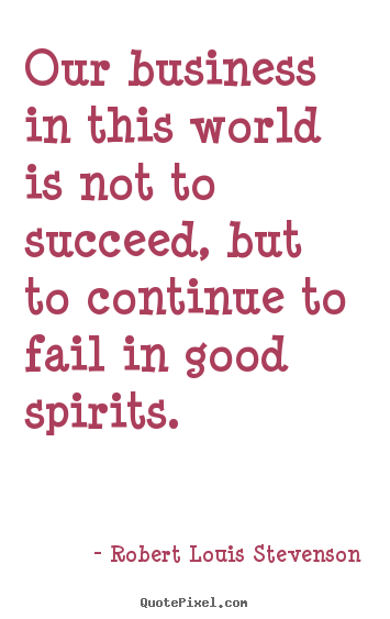 Success quote - Our business in this world is not to succeed, but to continue to fail..