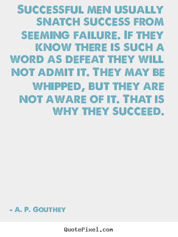 A. P. Gouthey poster quote - Successful men usually snatch success from seeming failure. if they.. - Success quote