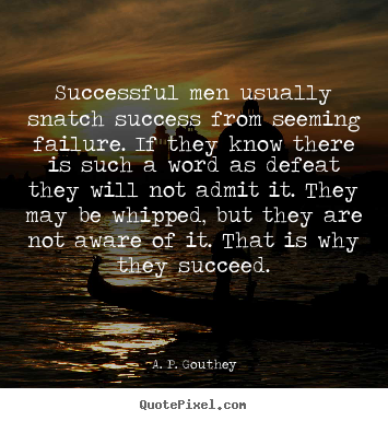 Quote about success - Successful men usually snatch success from seeming..