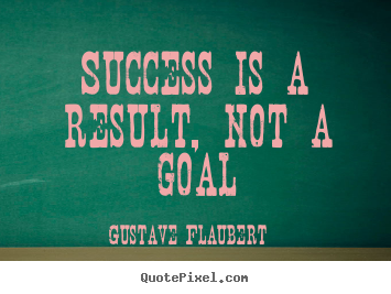 Success is a result, not a goal Gustave Flaubert popular success quote