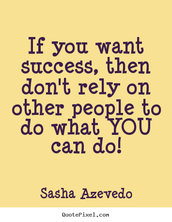 Success quotes - If you want success, then don't rely on other people to do what..