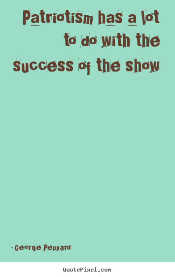 Quotes about success - Patriotism has a lot to do with the success of the show
