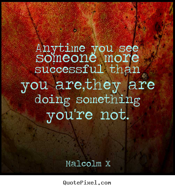Quotes about success - Anytime you see someone more successful than..