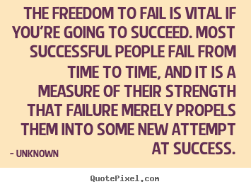 Unknown picture quotes - The freedom to fail is vital if you're going.. - Success quotes