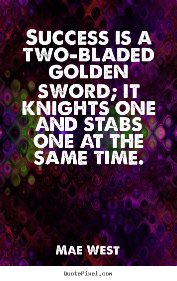 Quotes about success - Success is a two-bladed golden sword; it knights..