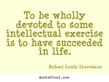 To be wholly devoted to some intellectual exercise.. Robert Louis Stevenson popular success quote