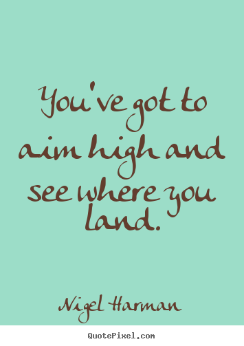 Nigel Harman picture quote - You've got to aim high and see where you land. - Success quote