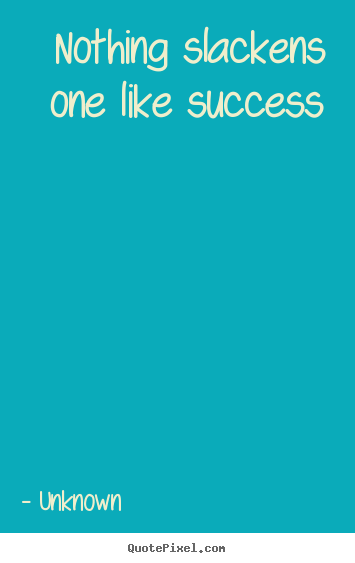 Quote about success - Nothing slackens one like success