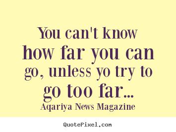 Design your own picture quotes about success - You can't know how far you can go, unless yo try to go too far...
