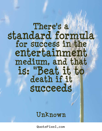 There's a standard formula for success in the entertainment.. Unknown top success quotes