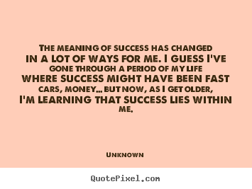 The Meaning Of Success Has Changed In A Lot Of Ways For Me