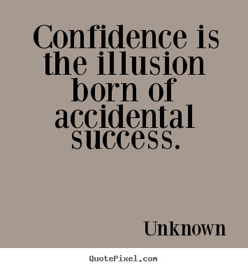Create graphic picture quotes about success - Confidence is the illusion born of accidental..