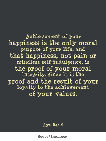 Ayn Rand picture quotes - Achievement of your happiness is the only.. - Success quotes
