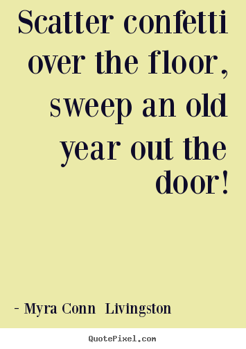Myra Conn  Livingston picture quotes - Scatter confetti over the floor, sweep an old year.. - Success quotes