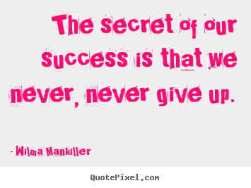 Quotes about success - The secret of our success is that we never, never give up.