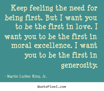 Martin Luther King, Jr. image quotes - Keep feeling the need for being first. but i want you to be the first.. - Success quotes