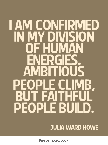 Create graphic photo quote about success - I am confirmed in my division of human energies. ambitious people..