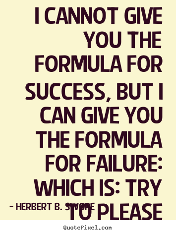 I cannot give you the formula for success, but i can give.. Herbert B. Swope best success quotes