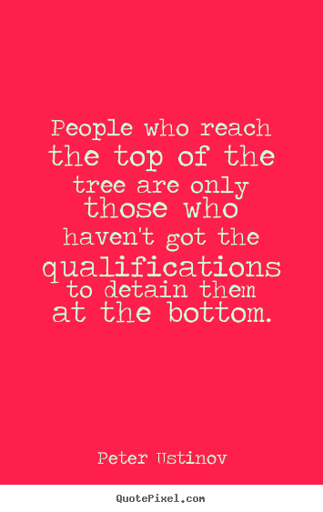 Success quotes - People who reach the top of the tree are only those who haven't got the..