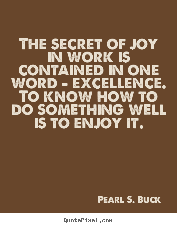 The Secret Of Joy In Work Is Contained In One Word Excellence Beauteous Excellence Quotes
