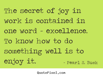 Success sayings - The secret of joy in work is contained in one word..