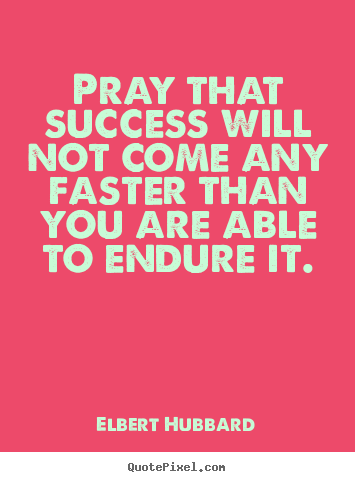 Elbert Hubbard picture quotes - Pray that success will not come any faster.. - Success quotes