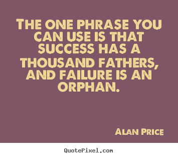 Alan Price picture quotes - The one phrase you can use is that success has a thousand.. - Success quotes