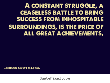 Success quotes - A constant struggle, a ceaseless battle to bring success from inhospitable..