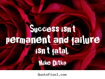 Mike Ditka picture quotes - Success isn't permanent and failure isn't fatal. - Success quotes