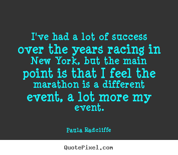 I've had a lot of success over the years racing in new york, but the main.. Paula Radcliffe popular success quotes