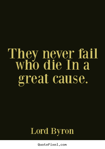 Success quotes - They never fail who die in a great cause.