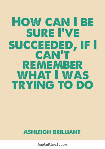 How can i be sure i've succeeded, if i can't remember what i.. Ashleigh Brilliant  success quotes