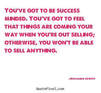 You've got to be success minded. you've got to feel that things.. Benjamin Jowett  success quotes