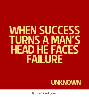 When success turns a man's head he faces failure Unknown greatest success quotes