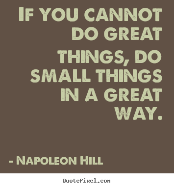 If you cannot do great things, do small things in.. Napoleon Hill famous success quotes