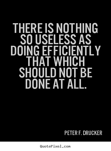 There is nothing so useless as doing efficiently that which should.. Peter F. Drucker good success quotes