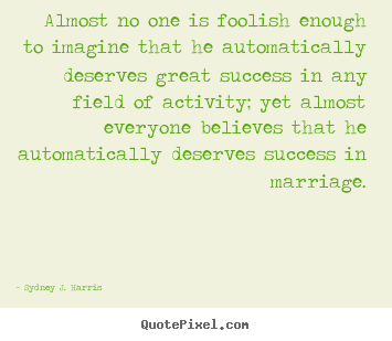 Almost no one is foolish enough to imagine that he automatically.. Sydney J. Harris famous success quotes