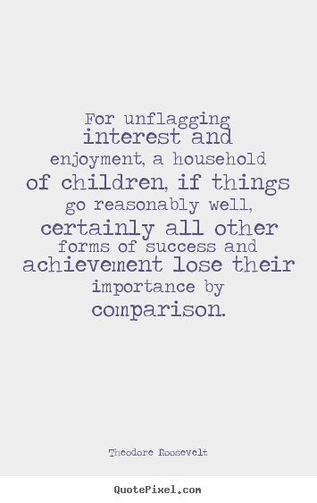 Quote about success - For unflagging interest and enjoyment, a household of children,..