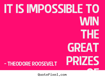 Theodore Roosevelt picture quotes - It is impossible to win the great prizes of life without running risks. - Success quote