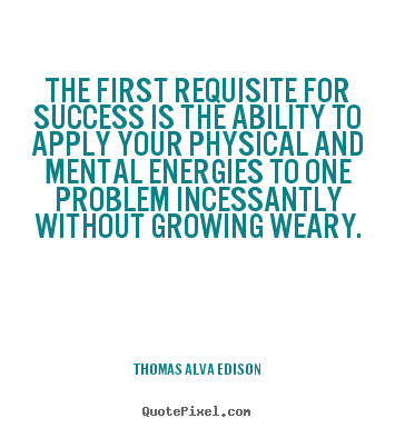 The first requisite for success is the ability to apply your.. Thomas Alva Edison good success quote