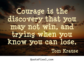 Courage is the discovery that you may not win, and.. Tom Krause greatest success quote