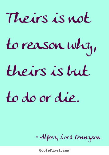 Quotes about success - Theirs is not to reason why, theirs is but to..