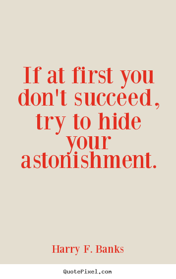 Quotes about success - If at first you don't succeed, try to hide your astonishment.