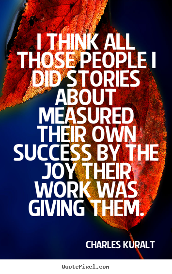 Success quotes - I think all those people i did stories about measured their own..