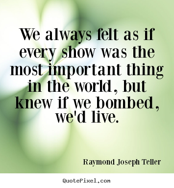 Success quote - We always felt as if every show was the most important thing in the world,..
