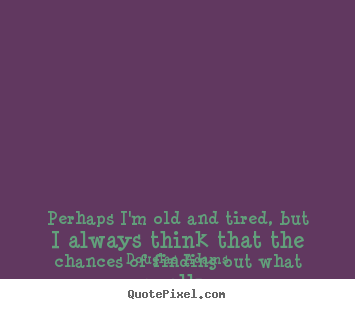 Douglas Adams picture quotes - Perhaps i'm old and tired, but i always think that the chances.. - Success quotes