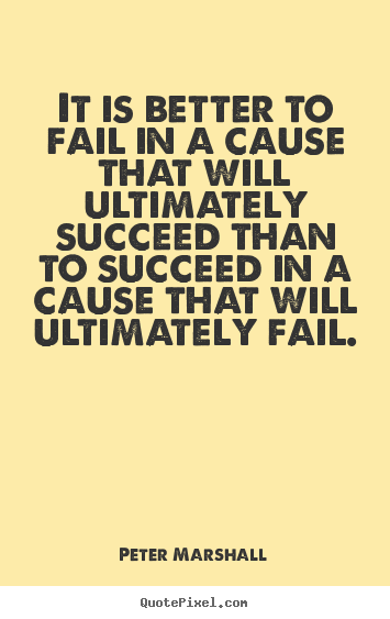 Sayings about success - It is better to fail in a cause that will ultimately..